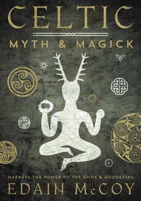 Celtic Myth & Magick Celtic Myth & Magick: Harness the Power of the Gods & Goddesses Harness the Power of the Gods & Goddesses - McCoy, Edain