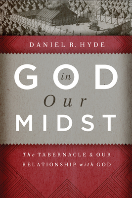 God in Our Midst: The Tabernacle & Our Relationship with God - Hyde, Daniel R