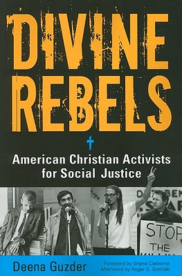 Divine Rebels: American Christian Activists for Social Justice - Guzder, Deena, and Gottlieb, Roger S, Professor (Afterword by), and Claiborne, Shane (Foreword by)