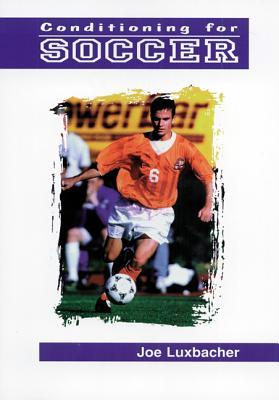Conditioning for Soccer - Luxbacher, Joseph A, Ph.D., and Luxleacher, Jim, and Luxbacher, Joe