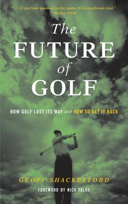The Future of Golf: How Golf Lost Its Way and How to Get It Back - Shackelford, Geoff, and Faldo, Nick, Sir (Foreword by)