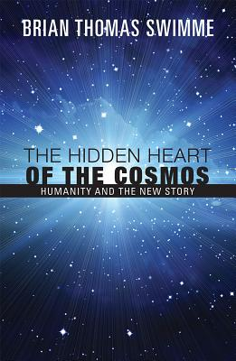 The Hidden Heart of the Cosmos: Humanity and the New Story - Swimme, Brian, PH.D.