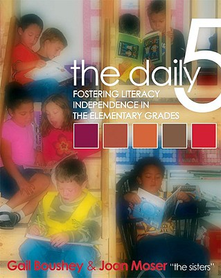 The Daily 5: Fostering Literacy Independence in the Elementary Grades - Boushey, Gail, and Moser, Joan