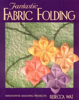 Fantastic Fabric Folding: Innovative Quilting Projects - Wat, Rebecca