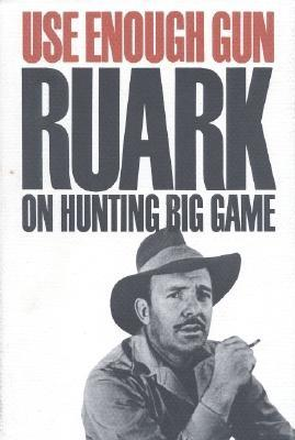 Use Enough Gun: On Hunting Big Game - Ruark, Robert