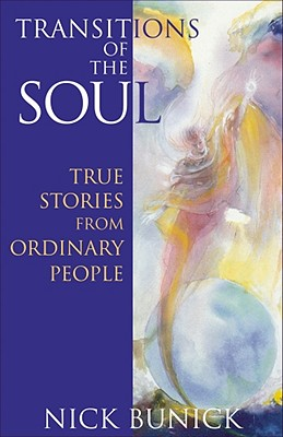 Transitions of the Soul: True Stories from Ordinary People: True Stories from Ordinary People - Bunick, Nick