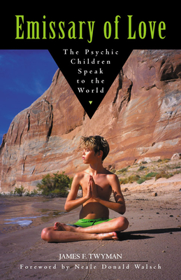 Emissary of Love: The Psychic Children Speak to the World: The Psychic Children Speak to the World - Twyman, James F, and Walsch, Neale Donald (Foreword by)