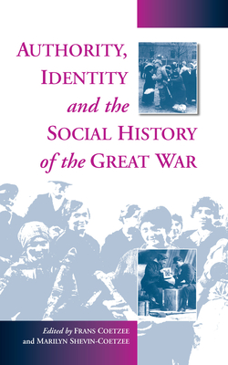 Authority, Identity and the Social History of the Great War - Coetzee, Marilyn Shevin (Editor), and Coetzee, Frans (Editor), and Coetzee, F (Editor)