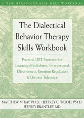 The Dialectical Behavior Therapy Skills Workbook: Practical Dbt Exercises for Learning Mindfulness, Interpersonal Effectiveness, Emotion Regulation & Distress Tolerance - McKay, Matthew, Dr., PhD, and Wood, Jeffrey, PsyD, and Brantley, Jeffrey, Dr., MD
