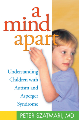 A Mind Apart: Understanding Children with Autism and Asperger Syndrome - Szatmari, Peter, MD