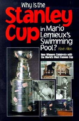 Why Is the Stanley Cup in Mario LeMieux's Swimming Pool?: How Winners Celebrate with the World's Most Famous Cup - Allen, Kevin