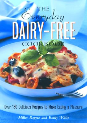 The Everyday Dairy-Free Cookbook: Recipes for Lactose Intolerants - Rogers, Miller, and White, Emily