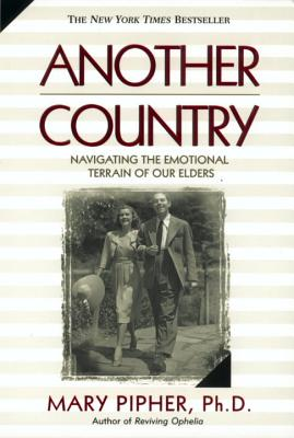 Another Country: Navigating the Emotional Terrain of Our Elders - Pipher, Mary