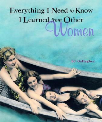 Everything I Need to Know I Learned from Other Women - Gallagher, B J, and Hateley, B J Gallagher