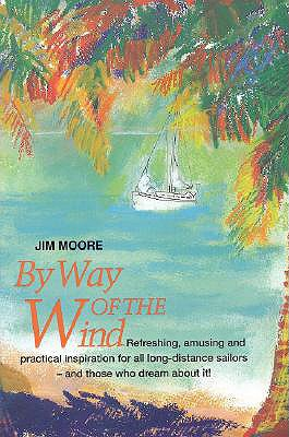By Way of the Wind: Refreshing, Amusing and Practical Inspiration for All Long-Distance Sailors -- And Those Who Dream about It! - Moore, Jim