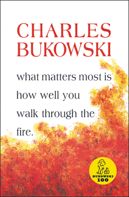 What Matters Most is How Well You Walk Through the Fire - Bukowski, Charles