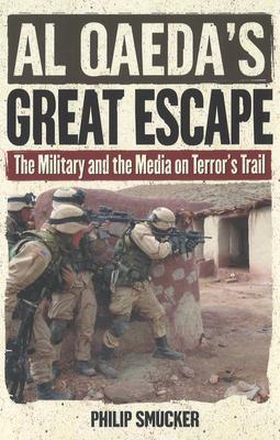 Al Qaeda's Great Escape: The Military and the Media on Terror's Trail - Smucker, Philip