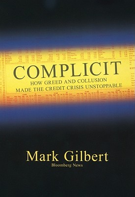 Complicit: How Greed and Collusion Made the Credit Crisis Unstoppable - Gilbert, Mark