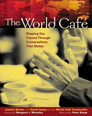 The World Cafe: Shaping Our Futures Through Conversations That Matter - Brown, Juanita, and Isaacs, David, M.D., and Wheatley, Margaret (Foreword by)