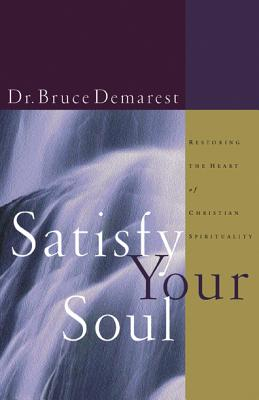 Satisfy Your Soul: Restoring the Heart of Christian Spirituality - Demarest, Bruce A, and Hazard, David (Introduction by)