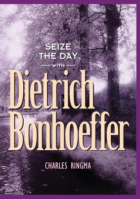 Seize the Day with Dietrich Bonhoeffer: A 365 Day Devotional - Ringma, Charles R, and Tabb, Mark A, and Crosse, Clay
