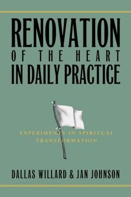 Renovation of the Heart in Daily Practice: Experiments in Spiritual Transformation - Willard, Dallas, Professor, and Johnson, Jan