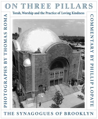 On Three Pillars: Torah, Worship, and the Practice of Loving Kindness: The Synagogues of Brooklyn - Roma, Thomas (Photographer), and Lopate, Phillip (Commentaries by)