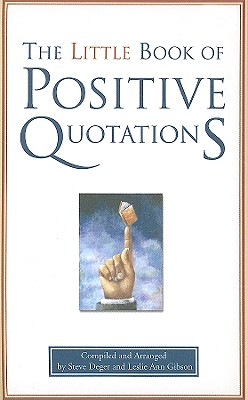 The Little Book of Positive Quotations - Deger, Steve (Compiled by), and Gibson, Leslie Ann (Compiled by)