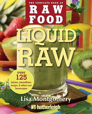 Liquid Raw: Over 125 Juices, Smoothies, Soups, & Other Raw Beverages - Montgomery, Lisa