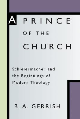Prince of the Church: Schleiermacher and the Beginnings of Modern Theology - Gerrish, B a