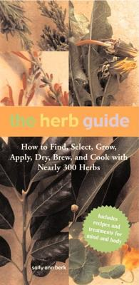The Herb Guide: How to Find, Select, Grow, Apply, Dry, Brew and Cook with Nearly 300 Herbs - Berk, Sally Ann, and Oelbaum, Zeva (Photographer)