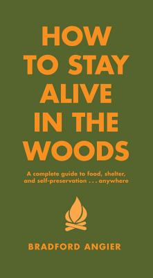 How to Stay Alive in the Woods: A Complete Guide to Food, Shelter and Self-Preservation Anywhere - Angier, Bradford