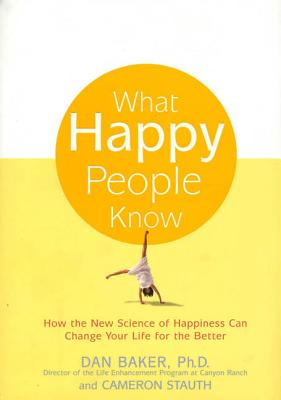What Happy People Know - Baker, Dan, and Stauth, Cameron, M.D.