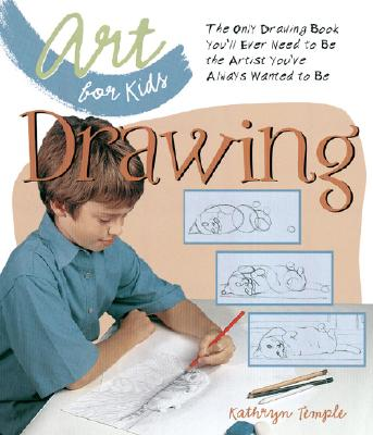 Art for Kids: Drawing: The Only Drawing Book You'll Ever Need to Be the Artist You've Always Wanted to Be - Temple, Kathryn, Professor