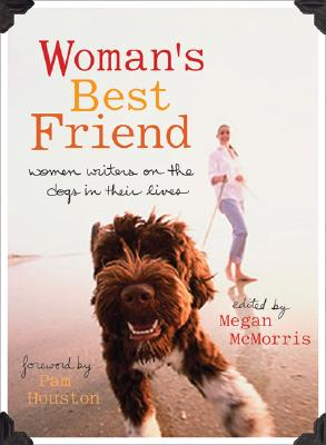 Woman's Best Friend: Women Writers on the Dogs in Their Lives - McMorris, Megan (Editor), and Houston, Pam (Foreword by)