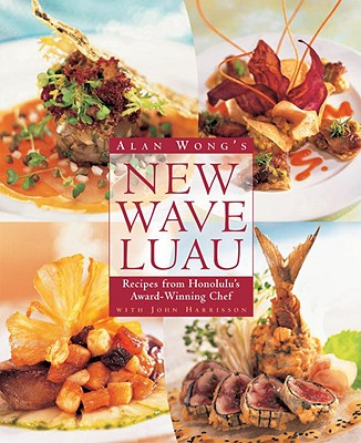 Alan Wong's New Wave Luau: Recipes from Honolulu's Award-Winning Chef - Wong, Alan, and Harrisson, John, and Martel, Danna (Photographer)