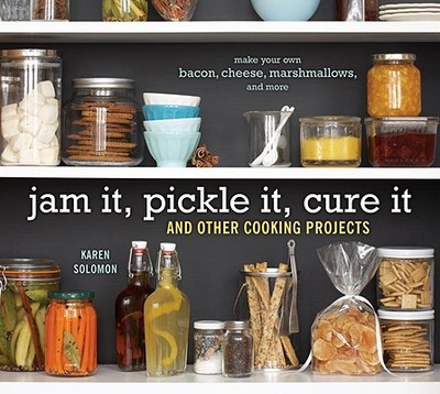 Jam It, Pickle It, Cure It: And Other Cooking Projects - Solomon, Karen, and Martine, Jennifer (Photographer)