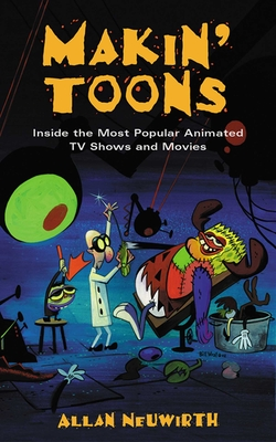 Makin' Toons: Inside the Most Popular Animated TV Shows and Movies - Neuwirth, All, and Allowrth Press