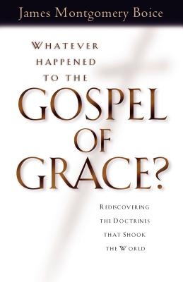 Whatever Happened to the Gospel of Grace?: Recovering the Doctrines That Shook the World - Boice, James Montgomery, and Dennis, Lane T, PH.D. (Foreword by), and Alexander, Eric J (Foreword by)