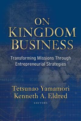 On Kingdom Business: Transforming Missions Through Entrepreneurial Strategies - Yamamori, Tetsunao (Editor), and Eldred, Kenneth A (Editor)