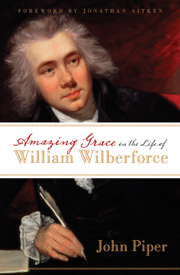 Amazing Grace in the Life of William Wilberforce - Piper, John, and Aitken, Jonathan (Foreword by)
