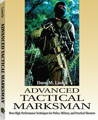 Advanced Tactical Marksman: More High-Performance Techniques for Police, Military, and Practical Shooters - Lauck, Dave M, and Ayoob, Massad (Foreword by), and Peterson, John M, III (Foreword by)
