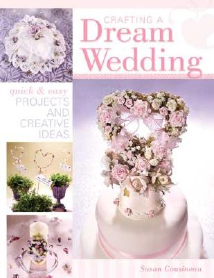 Crafting a Dream Wedding: Quick & Easy Projects and Creative Ideas - Cousineau, Susan