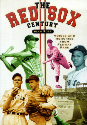 The Red Sox Century: Voices and Memories from Fenway Park - Ross, Alan
