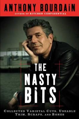 The Nasty Bits: Collected Varietal Cuts, Usable Trim, Scraps, and Bones - Bourdain, Anthony