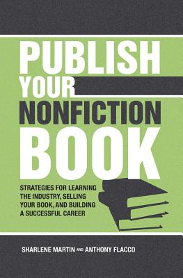 Publish Your Nonfiction Book: Strategies for Learning the Industry, Selling Your Book, and Building a Successful Career - Martin, Sharlene, and Flacco, Anthony