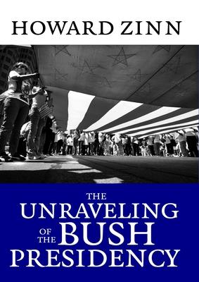 The Unraveling of the Bush Presidency - Zinn, Howard, Ph.D.