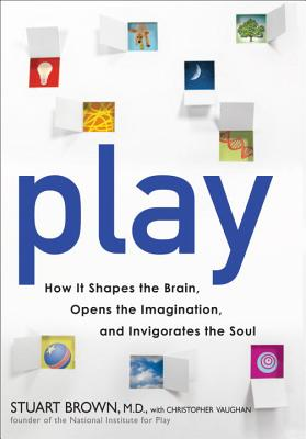 Play: How It Shapes the Brain, Opens the Imagination, and Invigorates the Soul - Brown, Stuart, and Vaughan, Christopher