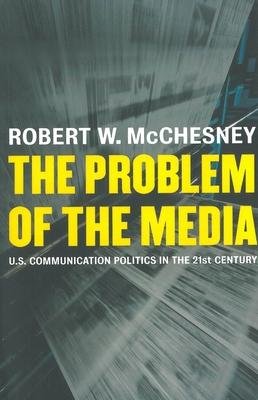 The Problem of the Media: U.S. Communication Politics in the Twenty-First Century - McChesney, Robert W