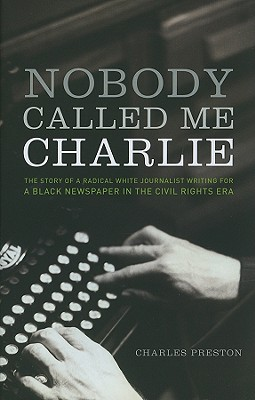 Nobody Called Me Charlie: The Story of a Radical White Journalist Writing for a Black Newspaper in the Civil Rights Era - Preston, Charles